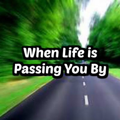 When Life is Passing You By